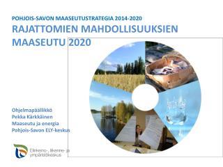 POHJOIS-SAVON  MAASEUTUSTRATEGIA  2014-2020 RAJATTOMIEN  MAHDOLLISUUKSIEN MAASEUTU 2020