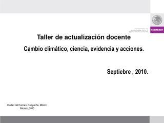 Taller de actualizaci n docente   Cambio clim tico, ciencia, evidencia y acciones.  Septiebre , 2010.