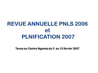 REVUE ANNUELLE PNLS 2006  et  PLNIFICATION 2007 Tenue au Centre Nganda du 5  au 12 février 2007