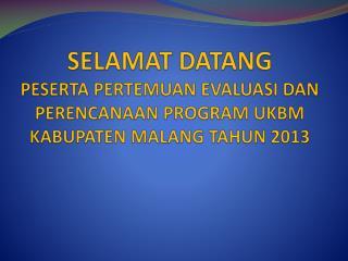 SELAMAT DATANG PESERTA PERTEMUAN EVALUASI DAN PERENCANAAN PROGRAM UKBM KABUPATEN MALANG TAHUN 2013