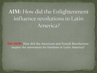 AIM:  How did the Enlightenment influence revolutions in Latin America?