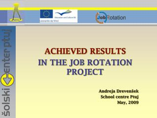 ACHIEVED RESULTS IN THE JOB ROTATION PROJECT Andreja Drevenšek School centre Ptuj May, 2009