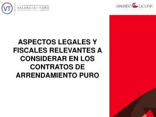 ASPECTOS LEGALES Y FISCALES RELEVANTES A CONSIDERAR EN LOS CONTRATOS DE ARRENDAMIENTO PURO