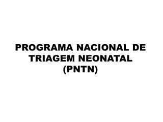 PROGRAMA NACIONAL DE TRIAGEM NEONATAL (PNTN)