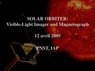 SOLAR ORBITER: Visible-Light Imager and Magnetograph 12 avril 2005 PNST, IAP