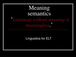 Meaning semantics  � Language without meaning is meaningless .�