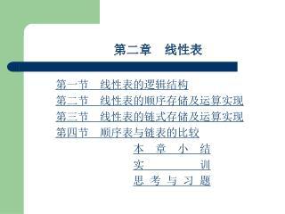 第二章  线性表 第一节  线性表的逻辑结构 第二节  线性表的顺序存储及运算实现 第三节  线性表的链式存储及运算实现 第四节  顺序表与链表的比较 本  章  小  结