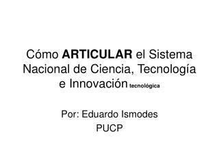 Cómo  ARTICULAR  el Sistema  Nacional de Ciencia, Tecnología e Innovación tecnológica