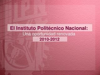 El Instituto Politécnico Nacional: Una oportunidad renovada 2010-2012