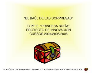 """""""EL BAÚL DE LAS SORPRESAS"""" C.P.E.E. """"PRINCESA SOFÍA"""" PROYECTO DE INNOVACIÓN  CURSOS 2004/2005/2006"""
