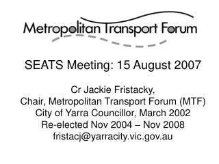 SEATS Meeting: 15 August 2007 Cr Jackie Fristacky, Chair, Metropolitan Transport Forum (MTF)