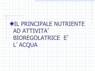 IL PRINCIPALE NUTRIENTE AD ATTIVITA '  BIOREGOLATRICE  E '  L ' ACQUA