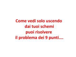 Come vedi solo uscendo  dai tuoi schemi  puoi risolvere  il problema dei 9 punti….