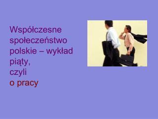 Współczesne społeczeństwo polskie – wykład piąty,  czyli  o pracy
