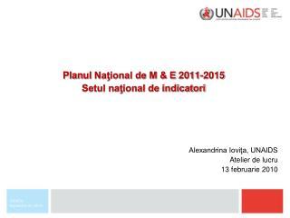 Plan ul  Naţional de M & E  2011-2015 Setul naţional de indicatori Alexandrina Ioviţa, UNAIDS