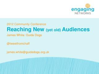 2012 Community Conference Reaching New  (yet old)  Audiences James White: Guide Dogs