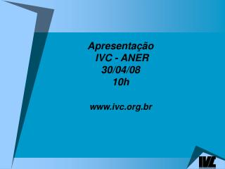 Apresentação  IVC - ANER 30/04/08 10h ivc.br