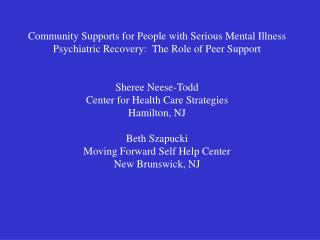 Community Supports for People with Serious Mental Illness Psychiatric Recovery:  The Role of Peer Support   Sheree Neese