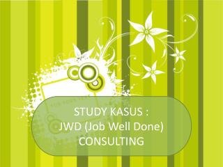 STUDY KASUS : JWD  (Job Well Done)  CONSULTING