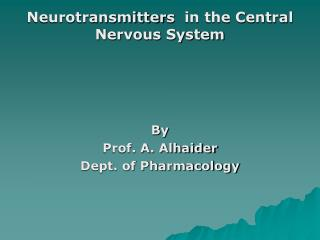 Neurotransmitter s   in the Central Nervous System By   Prof. A. Alhaider Dept. of Pharmacology