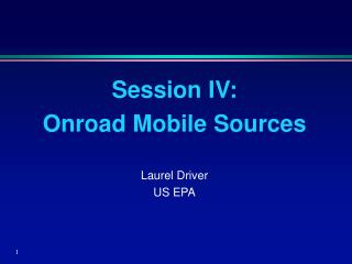 Session IV:   Onroad Mobile Sources Laurel Driver US EPA
