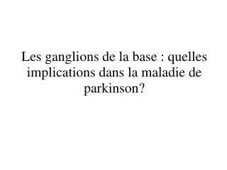 Les ganglions de la base : quelles implications dans la maladie de parkinson?