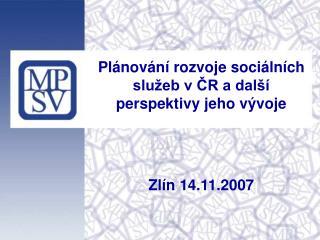 Plánování rozvoje sociálních služeb v ČR a další perspektivy jeho vývoje Zlín 14.11.2007