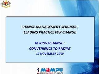 CHANGE MANAGEMENT SEMINAR : LEADING PRACTICE FOR CHANGE MYGOVXCHANGE :  CONVENIENCE TO  RAKYAT
