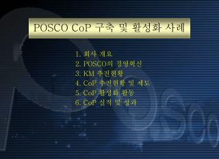1 . 회사 개요 2. POSCO 의 경영혁신 3. KM  추진현황 4.  CoP  추진현황 및 제도 5. CoP  활성화 활동  6. CoP  실적 및 성과