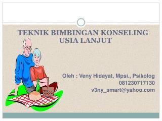 TEKNIK BIMBINGAN KONSELING USIA LANJUT Oleh : Veny Hidayat, Mpsi., Psikolog 081230717130