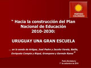 """"""" Hacia la construcción del Plan Nacional de Educación  2010-2030:  URUGUAY UNA GRAN ESCUELA"""