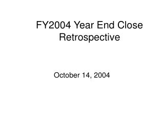 FY2004 Year End Close Retrospective