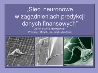 """""""Sieci neuronowe w zagadnieniach predykcji danych finansowych"""" Autor: Marcin Mierzejewski"""