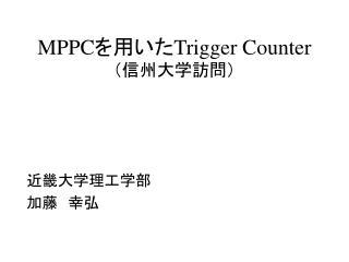 MPPC を用いた Trigger Counter (信州大学訪問)