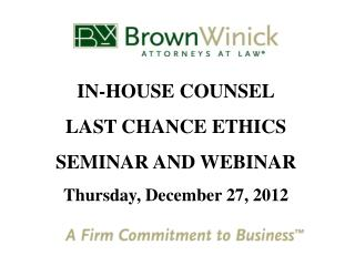 IN-HOUSE COUNSEL LAST CHANCE ETHICS  SEMINAR AND WEBINAR Thursday, December 27, 2012
