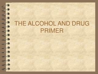 THE ALCOHOL AND DRUG PRIMER