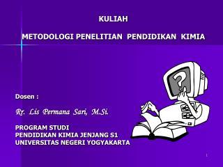 KULIAH METODOLOGI PENELITIAN  PENDIDIKAN  KIMIA Dosen  : Rr .   Lis Permana   Sari,   M.Si .