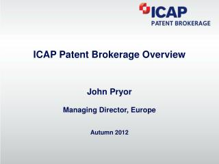 ICAP Patent Brokerage Overview John Pryor Managing Director, Europe Autumn 2012