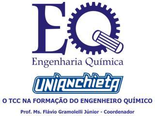 O TCC NA FORMAÇÃO DO ENGENHEIRO QUÍMICO Prof. Ms. Flávio Gramolelli Júnior - Coordenador
