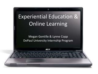 Experiential Education & Online Learning Megan Gentille & Lynne Copp