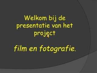 Welkom bij de presentatie van het project film en fotografie .