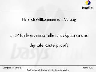 Herzlich Willkommen zum Vortrag CTcP für konventionelle Druckplatten und digitale Rasterproofs