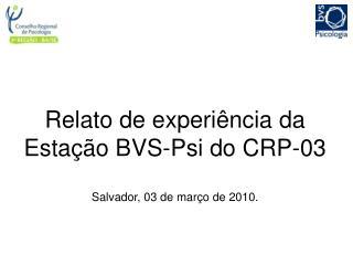 Relato de experiência da Estação BVS-Psi do CRP-03 Salvador, 03 de março de 2010.