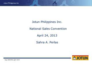Jotun Philippines Inc.   National Sales Convention April 24, 2013 Sahra A. Perlas