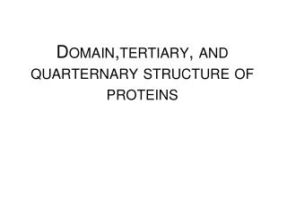 Domain,tertiary , and  quarternary structure  of  proteins