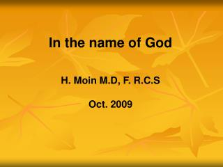 In the name of God  H. Moin M.D, F. R.C.S Oct. 2009
