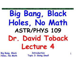 Big Bang, Black Holes, No Math ASTR/PHYS 109 Dr. David Toback Lecture 4