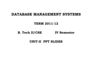 DATABASE MANAGEMENT SYSTEMS TERM 2011-12 B. Tech II/CSE   		IV Semester UNIT-II  PPT SLIDES