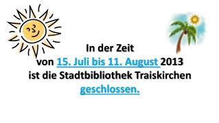 In der Zeit  von  15.  Juli  bis 11.  August  2013  ist die Stadtbibliothek  Traiskirchen