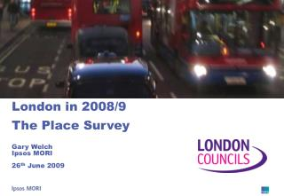 London in 2008/9 The Place Survey Gary Welch Ipsos MORI 26 th  June 2009